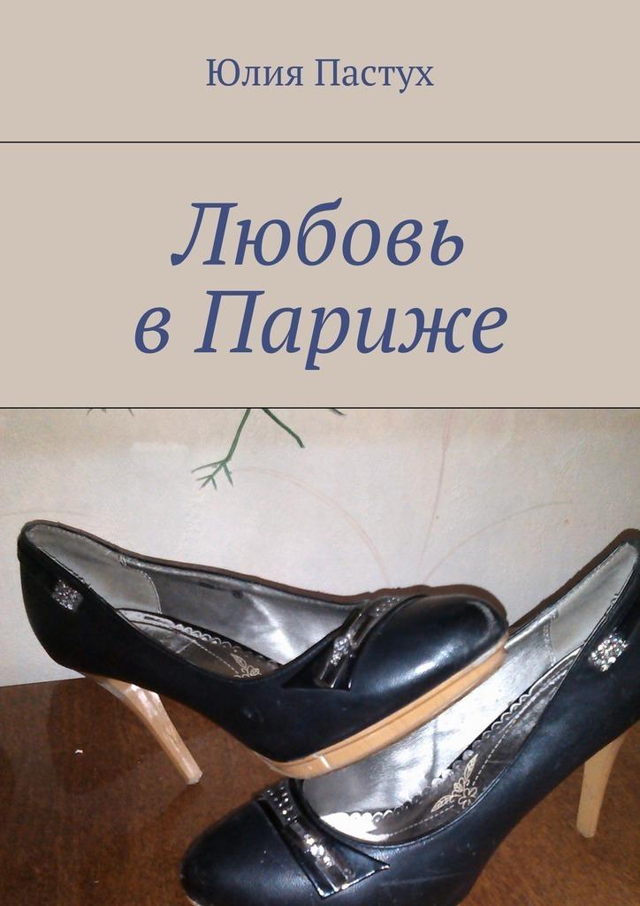 Юлия Пастух Любовь вПариже юлия пастух один день разведённого мужчины
