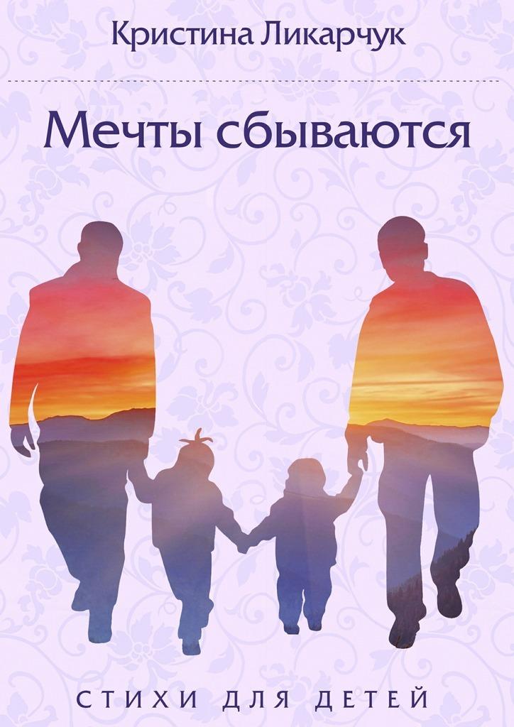 Кристина Викторовна Ликарчук Мечты сбываются. Стихи для детей от всей души с любовью