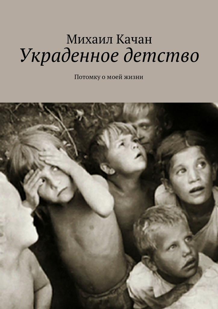 Михаил Самуилович Качан Украденное детство. Потомку омоей жизни мишель смарт замужем за врагом