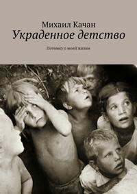 Качан, Михаил Самуилович  - Украденное детство. Потомку омоей жизни