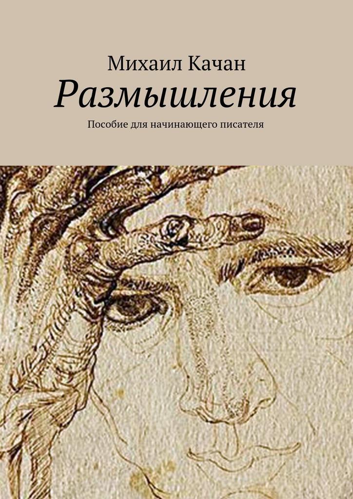 Михаил Самуилович Качан Размышления. Пособие для начинающего писателя контрасты осязаемого времени портреты размышления
