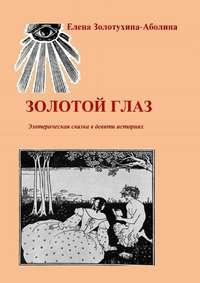 Золотухина-Аболина, Елена  - Золотой глаз. Эзотерическая сказка в девяти историях