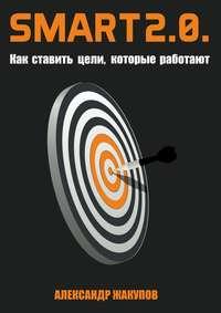 Жакупов, Александр  - SMART 2.0. Как ставить цели, которые работают
