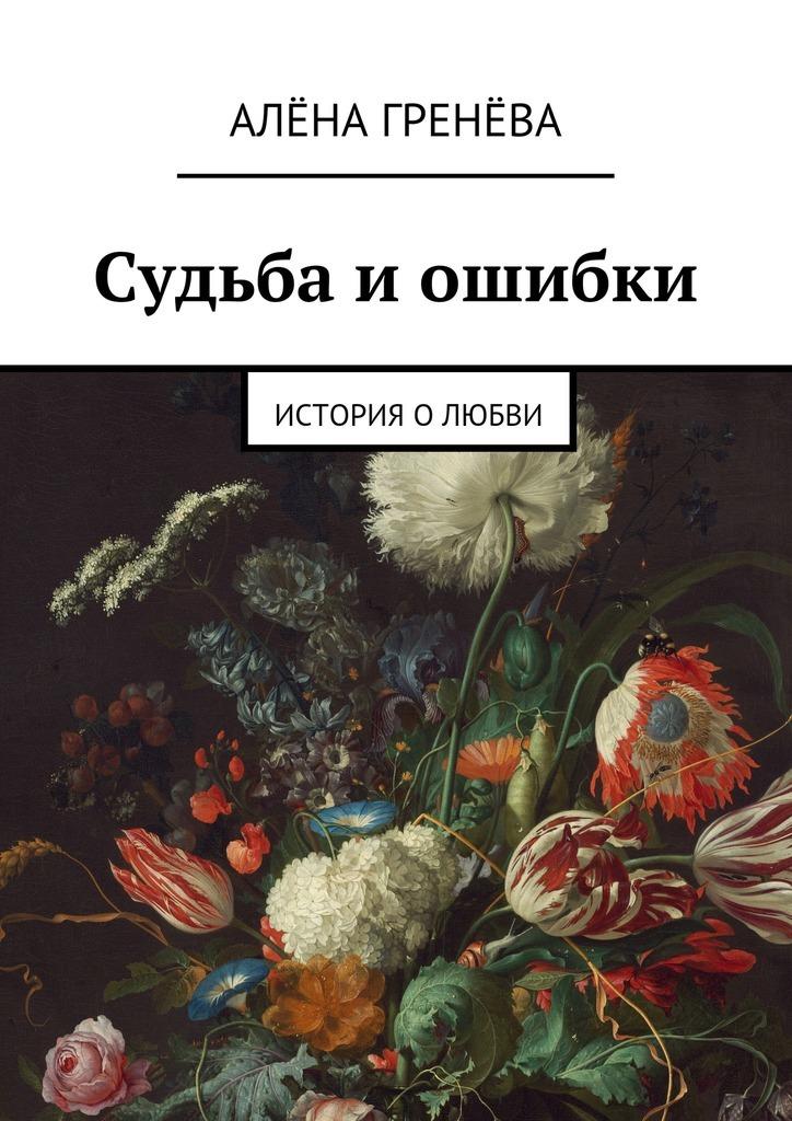 Обложка книги Судьба иошибки. История о любви, автор Алёна Гренёва