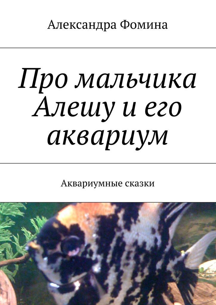 Александра Фомина Про мальчика Алешу иего аквариум. Аквариумные сказки интернет магазин рыбки в аквариуме