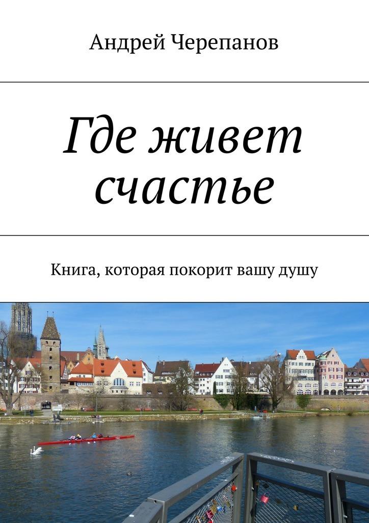 Андрей Черепанов Где живет счастье. Книга, которая покорит вашудушу