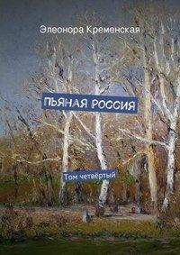 Кременская, Элеонора  - Пьяная Россия. Том четвёртый