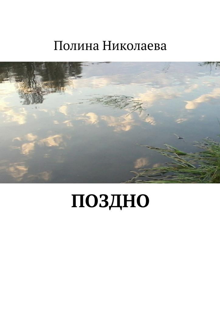 Полина Николаева Поздно ISBN: 9785447488352 лучше поздно