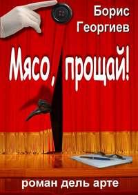 Георгиев, Борис  - Мясо, прощай! роман дель арте
