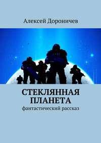 Дороничев, Алексей  - Стеклянная планета. фантастический рассказ