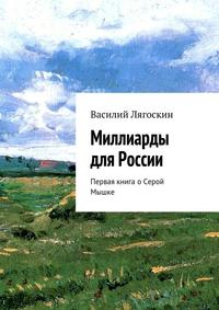 Лягоскин, Василий Иванович  - Миллиарды для России. Первая книга оСерой Мышке
