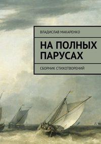Макаренко, Владислав Дмитриевич  - На полных парусах. Сборник стихотворений