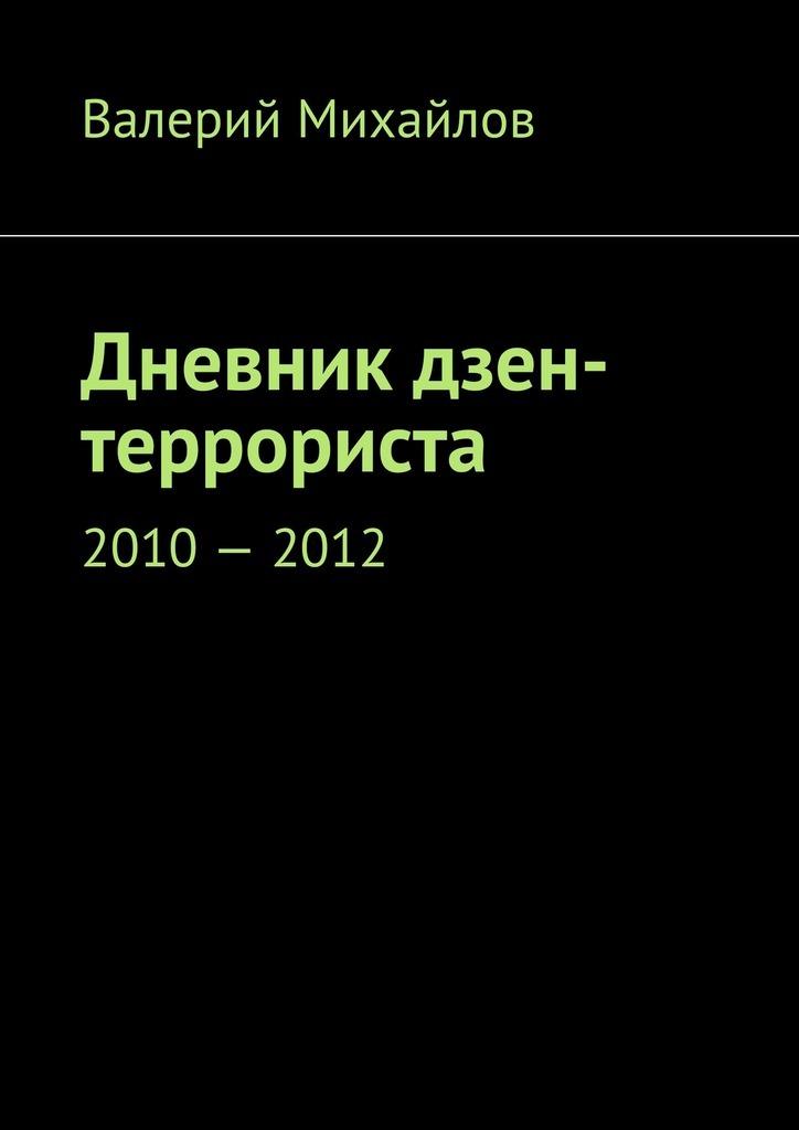Валерий Михайлов Дневник дзен-террориста. 2010–2012 валерий михайлов дневник дзен террориста 2013 2015