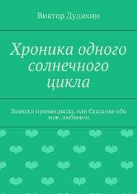 Дудихин, Виктор Владимирович  - Хроника одного солнечного цикла. Записки провинциала, или Сказание обо мне, любимом