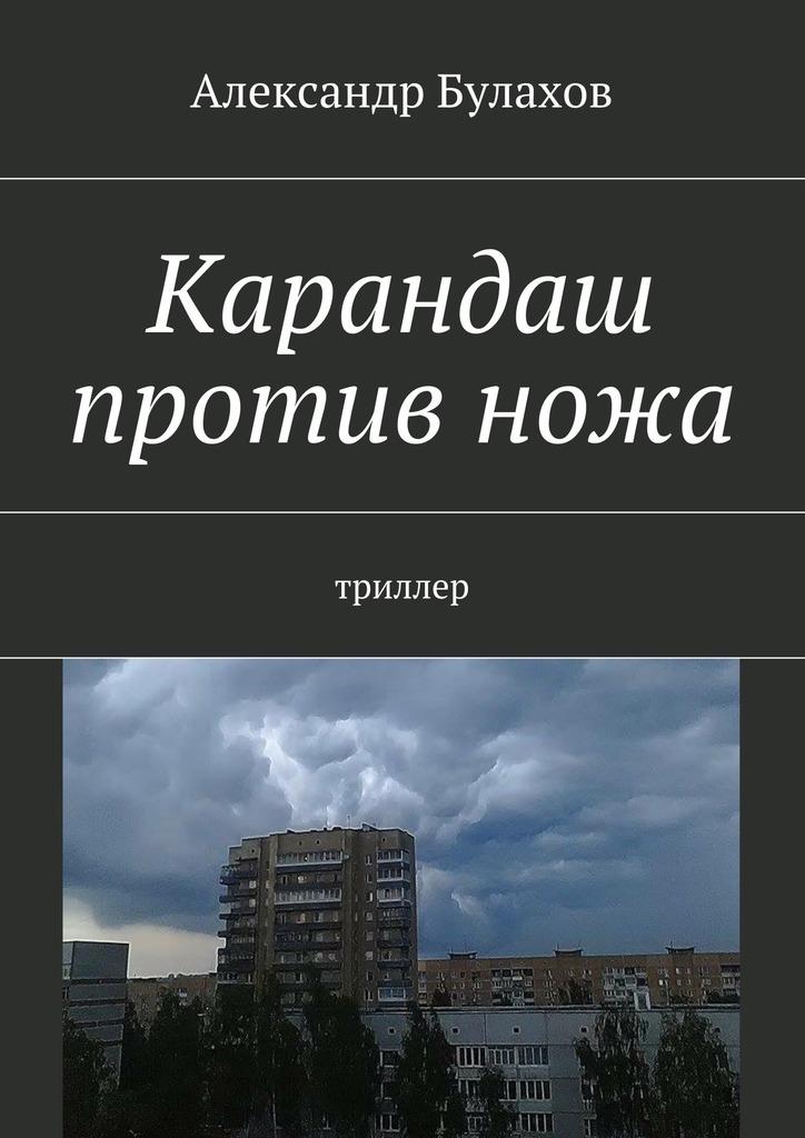 Александр Булахов Карандаш противножа. триллер ISBN: 9785447486341 александр булахов приют дляживотных триллер