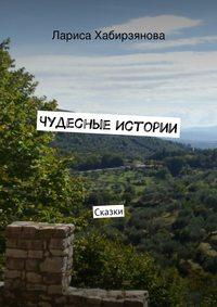 Хабирзянова, Лариса  - Чудесные истории. Сказки