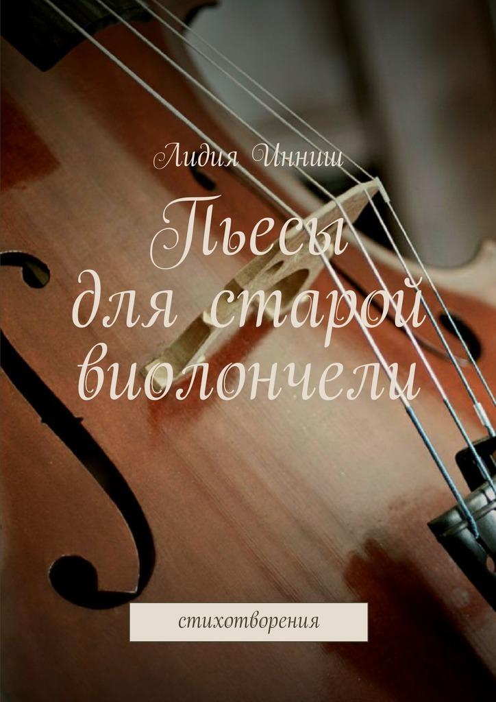 Лидия Инниш Пьесы для старой виолончели. Стихотворения свет любви