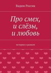 Россик, Вадим  - Про смех, и слёзы, и любовь. истории оразном