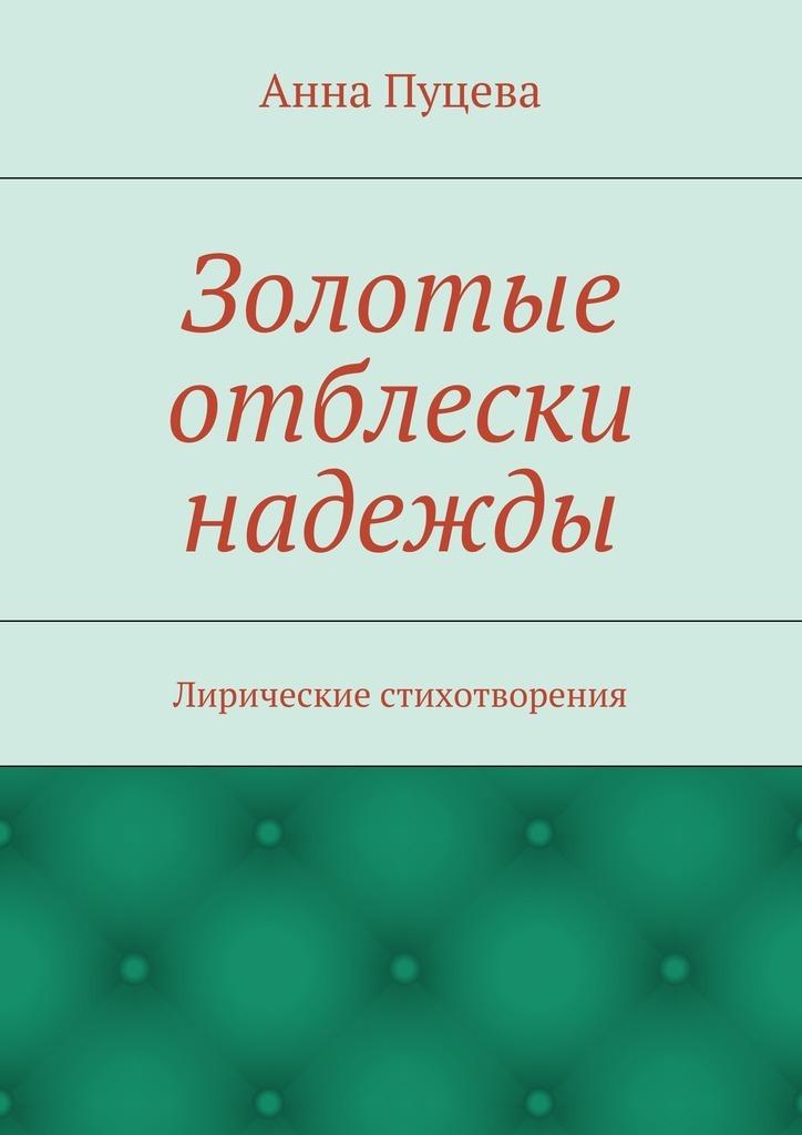 Анна Валерьяновна Пуцева Золотые отблески надежды. Лирические стихотворения