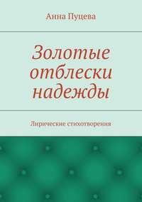 Пуцева, Анна Валерьяновна  - Золотые отблески надежды. Лирические стихотворения