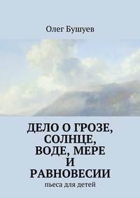 Бушуев, Олег Львович  - Дело о грозе, солнце, воде, мере и равновесии. пьеса для детей