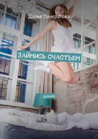 Панкратова, Дарья  - Займись счастьем. роман