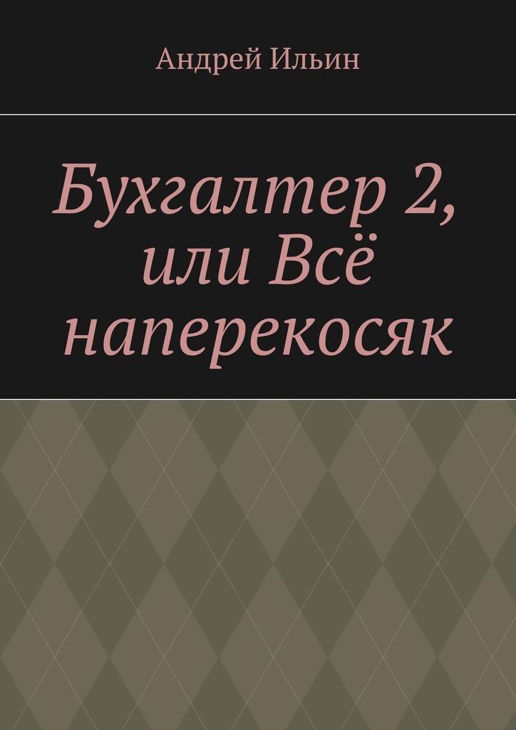 Андрей Ильин Бухгалтер2, или Всё наперекосяк андрей ильин бомба для братвы
