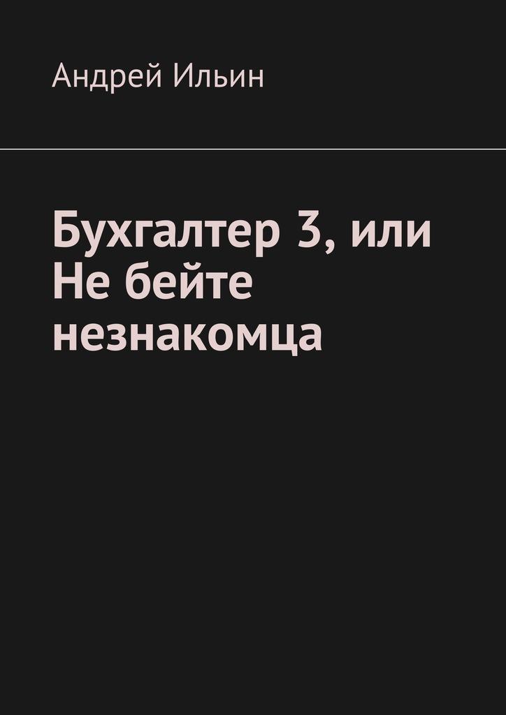 Андрей Ильин Бухгалтер3, или Небейте незнакомца андрей ильин бомба для братвы