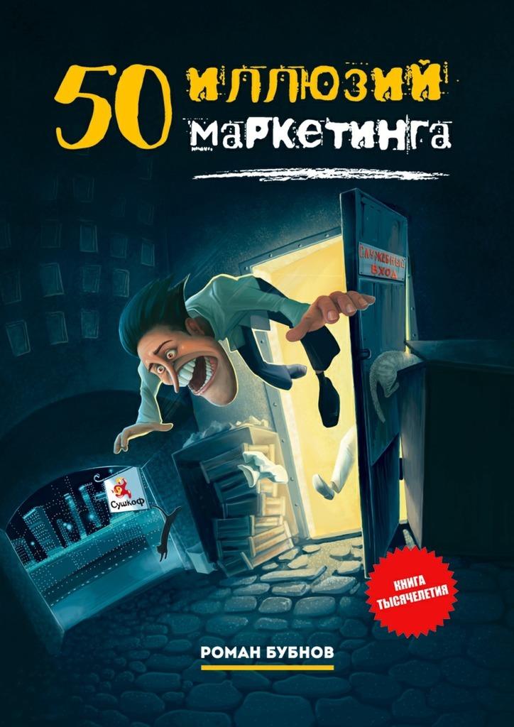 Роман Бубнов 50иллюзий маркетинга роман зуев квартира и ипотека 50 хитростей покупки
