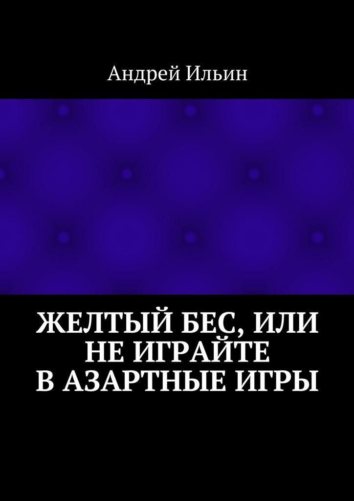 Обложка книги Желтыйбес, или Неиграйте вазартные игры, автор Андрей Ильин