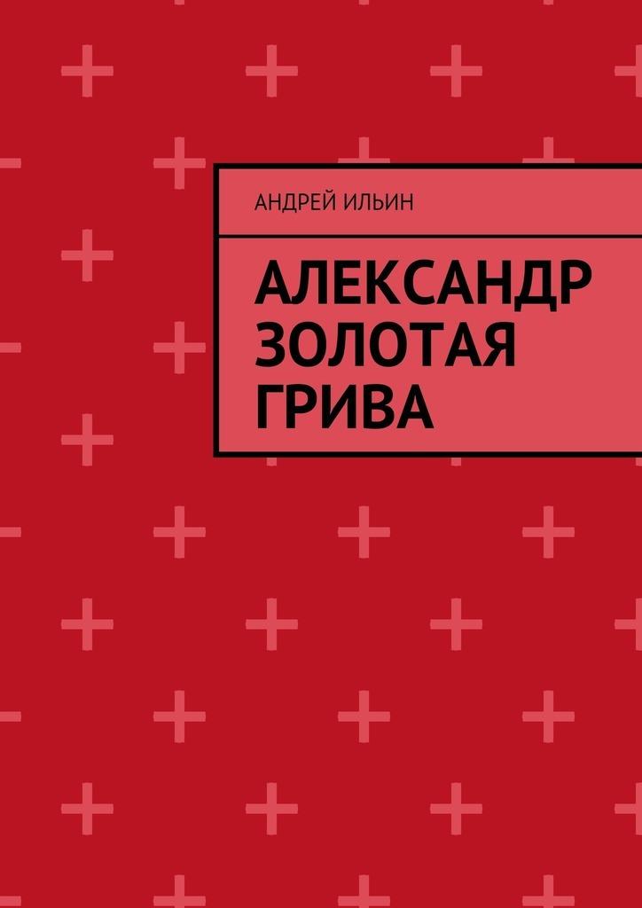Андрей Ильин Александр Золотая грива