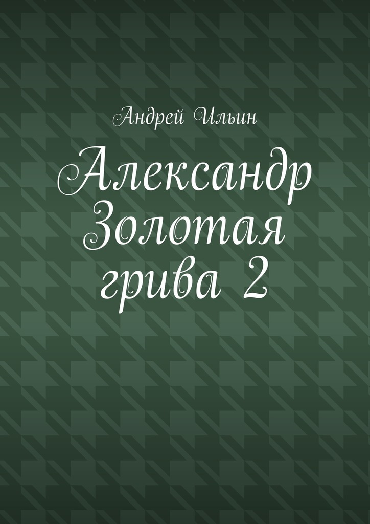 Обложка книги Александр Золотая грива2, автор Андрей Ильин