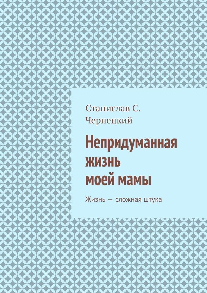 Станислав Степанович Чернецкий Непридуманная жизнь моеймамы. Жизнь– сложная штука кьеркегор с понятие страха