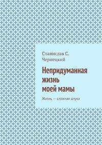 Чернецкий, Станислав Степанович  - Непридуманная жизнь моеймамы. Жизнь– сложная штука