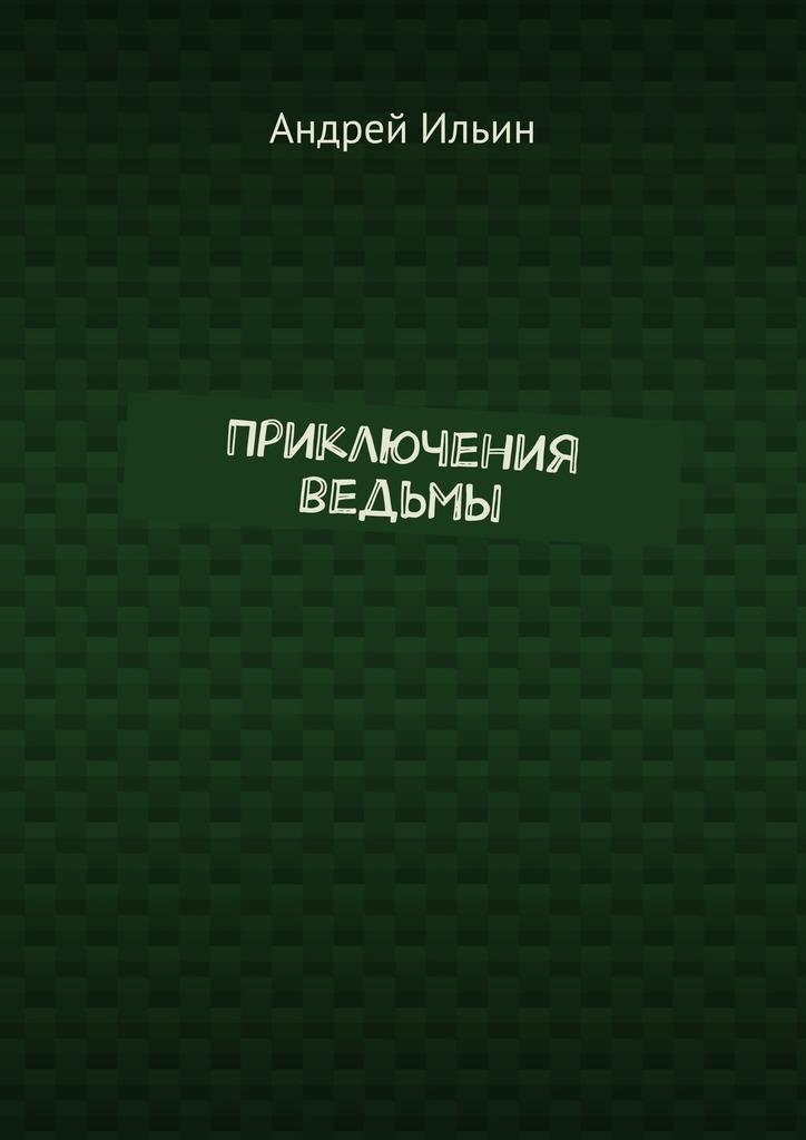 Андрей Ильин Приключения ведьмы андрей ильин путешествие вад никогда не
