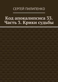 Пилипенко, Сергей Викторович  - Код апокалипсиса 33. Часть 3. Крики судьбы