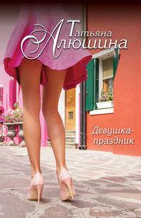 Алюшина, Татьяна  - Девушка-праздник