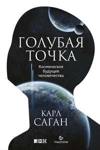 Саган, Карл  - Голубая точка. Космическое будущее человечества