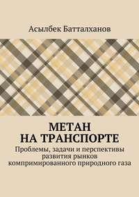 Батталханов, Асылбек Аманбекович  - Метан натранспорте. Проблемы, задачи иперспективы развития рынков компримированного природногогаза