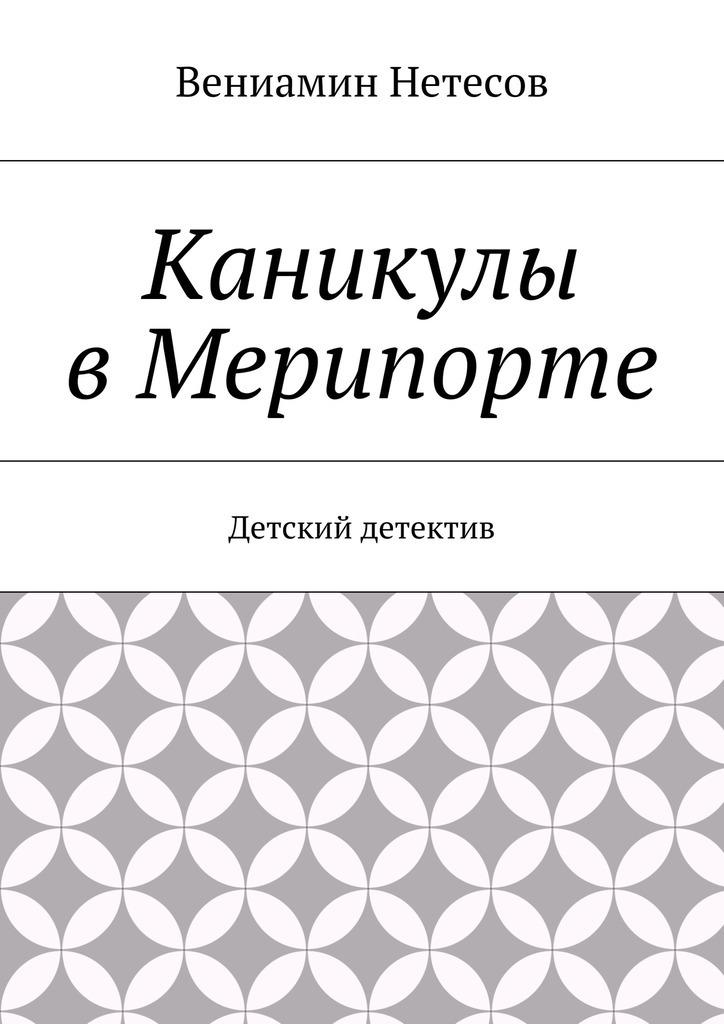 Вениамин Нетесов Каникулы вМерипорте. Детский детектив