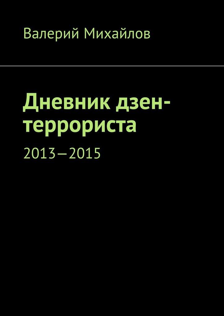 Валерий Михайлов Дневник дзен-террориста. 2013—2015 валерий михайлов дневник дзен террориста 2013 2015