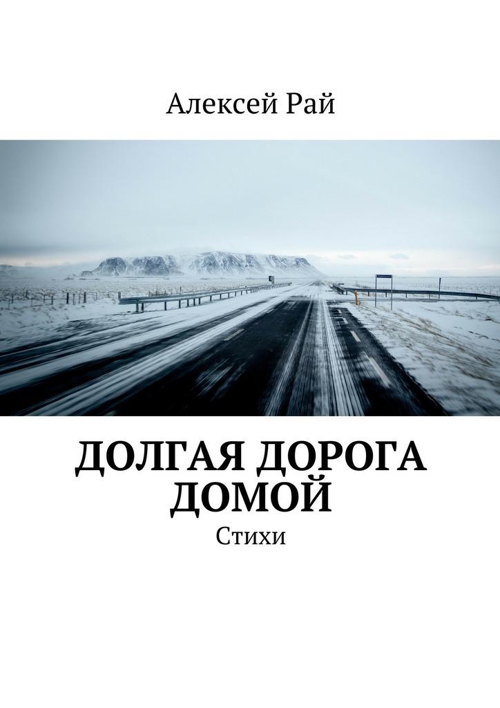 Алексей Рай Долгая дорога домой. Стихи ISBN: 9785447491499