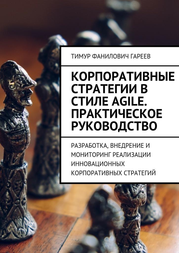 Тимур Гареев - Корпоративные стратегии в стиле Agile. Практическое руководство. Разработка, внедрение и мониторинг реализации инновационных корпоративных стратегий