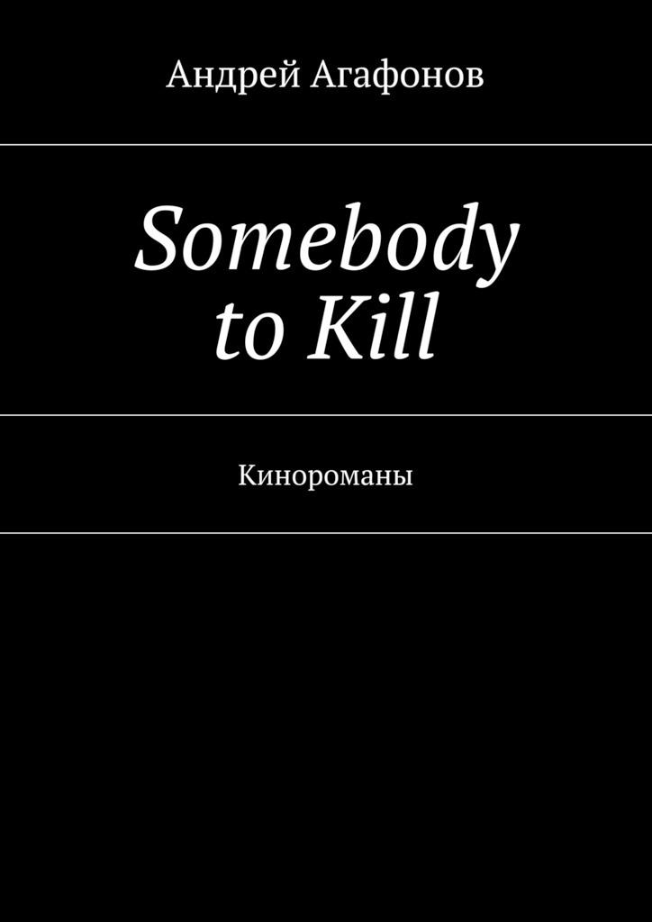 Андрей Агафонов Somebody to kill. Кинороманы