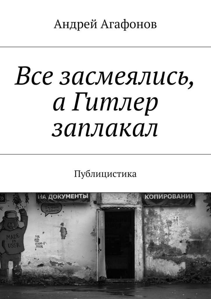 Андрей Агафонов Все засмеялись, аГитлер заплакал. Публицистика 22794 aa000 в красноярске