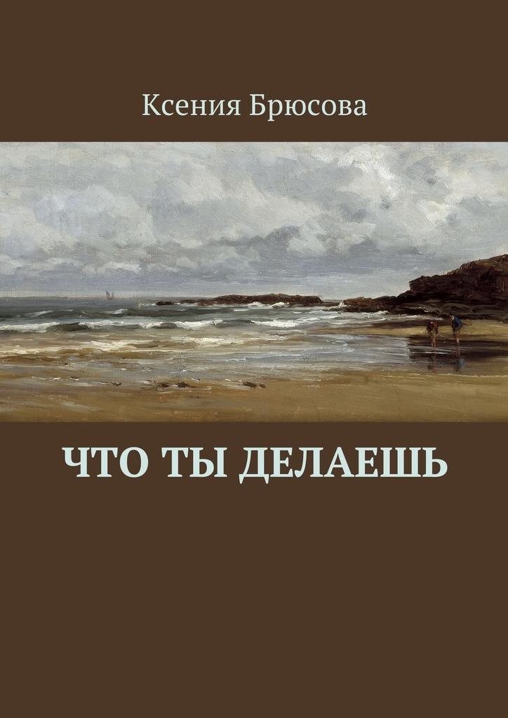 Обложка книги Что ты делаешь, автор Брюсова, Ксения