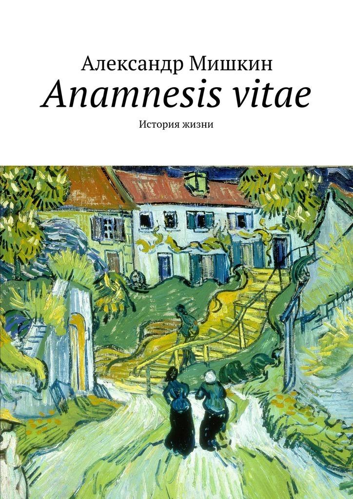Александр Мишкин - Anamnesis vitae. История жизни
