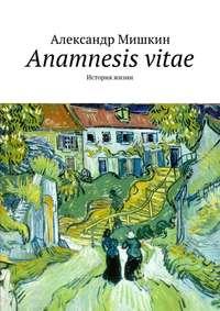 - Anamnesis vitae. История жизни