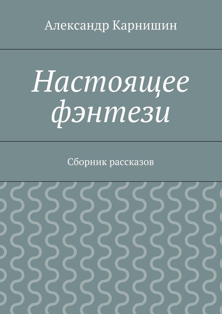 Обложка книги Настоящее фэнтези. Сборник рассказов, автор Александр Карнишин