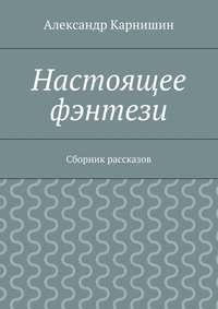 Карнишин, Александр  - Настоящее фэнтези. Сборник рассказов